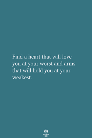 Love, Heart, and Arms: Find a heart that will love  you at your worst and arms  that will hold you at your  weakest.