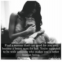 Destiny Calls: Find a woman that's too good for you and  become a better man for her. You're supposed  to be with someone who makes you a better  human being  @Kathleen Eggleton Destiny Calls