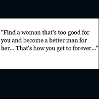 """too-good-for-you: """"Find a woman that's too good for  you and become a better man for  her... That's how you get to forever..."""""""