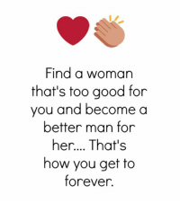too-good-for-you: Find a woman  that's too good for  you and become a  better man for  her.... That's  how you get to  forever