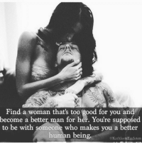too-good-for-you: Find a woman that's too good for you and  become a better man for her. You're supposed  to be with someone who makes you a better  human being  @KathleenEggleton