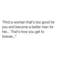 """💯: """"Find a woman that's too good for  you and become a better man for  her... That's how you get to  forever..."""" 💯"""