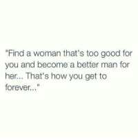 """💯: """"Find a woman that's too good for  you and become a better man for  her... That's how you get to  forever 💯"""