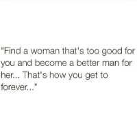 """too-good-for-you: """"Find a woman that's too good for  you and become a better man for  her... That's how you get to  forever"""