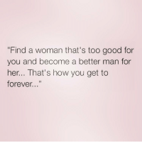 """Good luck with that queens_over_bitches: """"Find a woman that's too good for  you and become a better man for  her... That's how you get to  forever..."""" Good luck with that queens_over_bitches"""