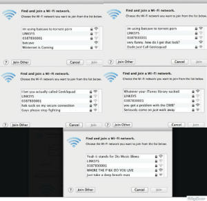 Dude, Funny, and I Bet: Find and join a Wi-Fi network.  Choose the Wi-Fi network you want to join from the list below  Find and join a Wi-Fi network  Choose the Wi-Fi network you want to join from the list below.  im using batcave to torrent porn  LINKSYS  0387830001  batcave  Winternet is Coming  im using batcave to torrent porn  LINKSYS  0387830001  very funny. how do i get that lock?  Dude Just Call Geeksquad  Join Other  Cancel  Join  Join Other  Cancel  Join  Find and join a Wi-Fi network.  Choose the Wi-Fi network you want to join from the list below  Find and join a Wi-Fi network  Choose the Wi-Fi network you want to join from the list below  I bet you actually called GeekSquad  LINKSYS  0387830001  hah suck on my secure connection  Guys please stop fighting  Whatever your iTunes library sucked  LINKSYS  0387830001  you got a problem with the DMB?  Seriously come on just walk away  7 Join Other  Cancel  Join  ?Join Other  Cancel  Join  Find and join a Wi-Fi network.  Choose the Wi-Fi network you want to join from the list below  Yeah it stands for Dis Music Blows  LINKSYS  0387830001  WHERE THE F*&K DO YOU LIVE  Just take a deep breath man  Join Other  Cancel  Join