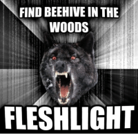 True, Earth, and Wolf: FIND BEEHIVE IN THE  IN WOODS  FLESHLIGHT  as earth Mauriernetmea True insanity wolf.