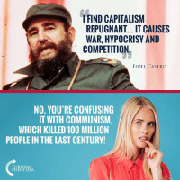 America, Anaconda, and Memes: FIND CAPITALISM  REPUGNANT... IT CAUSES  WAR, HYPOCRISY AND  COMPETITION  FIDEL CASTRO  NO, YOU'RE CONFUSING  IT WITH COMMUNISM,  WHICH KILLED 100 MILLION  PEOPLE IN THE LAST CENTURY  TURNING  POINT USA Communism & Socialism Killed Over 100 Million People Last Century... Why Do Leftists Want To Bring It To America?? #CommunismKills