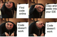 Work, Code, and Ide: Find  code  online  Copy and  paste into  your IDE  Code  doesn't  work  Code  doesn't  work Googling your problems