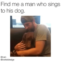 "Crazy, Dad, and Memes: Find me a man who sings  to his dog  @bark  @bretteldredge Just county singer-crazy dog dad @bretteldredge singing ""You Are My Sunshine"" to his dog @edgarboogie 🔊😍🐶"