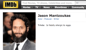 Fatally: Find Movies, TV shows, Celebrities and more... All  MoviesTV  News ShowtimesCommunity  Jason Mantzoukas  Actor | Producer | Writer  Trivia: Is fatally allergic to eggs.