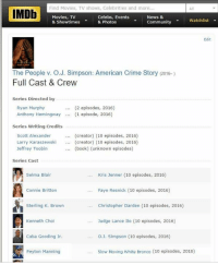 When you see it....: Find Movies, TV shows, Celebrities and more.  IMDb  Movies, TV  Celebs, Events  News &  Watchlist  community  & Showtimes  & Photos  Edit  The People v. O J. Simpson: American Crime Story (2016-)  Full Cast & Crew  Series Directed by  Ryan Murphy  (2 episodes, 2016)  Anthony Hemingway (1 episode, 2016)  Series Writing Credits  Scott Alexander  (creator) (10 episodes, 2016)  Larry Karaszewski  creator) (10 episodes, 2016)  Jeffrey Toobin  (book) (unknown episodes)  Series Cast  Kris Jenner (10 episodes, 2016)  Selma Blair  Connie Britton  Faye Resnick (10 episodes, 2016)  Sterling K. Brown  Christopher Darden (10 episodes, 2016)  Kenneth Choi  Judge Lance Ito (10 episodes, 2016)  Cuba Gooding Jr.  O J. Simpson (10 episodes, 2016)  Slow Moving White Bronco (10 episodes, 2016)  Peyton Manning When you see it....