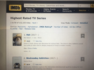 Hat is top on IMDB TV series now. (Not a joke): Find Movies, TV shows, Celebrities and more.  IMDh  All  Movies, TV  & Showtimes& Photos  Celebs, Events  News &  Community Watchlist  Highest Rated TV Series  1 to 50 of 132,183 titles Next»  Sort by: Popularity Alphabetical IMDb Rating  View Mode: Compact  Detailed  Number of Votes US Box Office  Runtime Year Release Date  1. Hat (2017-)  Not Rated 1 min Short  ☆ 10.0  Eirinn O' Kelly shows and discusses his various hats. The show is also riddled in social  and political satire that is deeply poignant in today's modern society  Star: Eirinn O'Kelly  Votes: 11  ☆ Rate this  2. Wednesday Addiction (2017-)  Game-Show  10.0  Rate this  Wednesday Addiction explores the interactive entertainment world by looking for new  technologles and revlewing new releases. Hat is top on IMDB TV series now. (Not a joke)