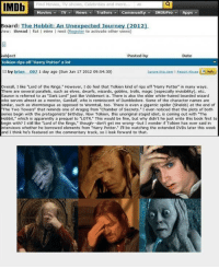 """Apparently, Birthday, and Community: Find Movies, TV shows, Celebrities and more  Movies- TV/v News Trailers〒 Community▼ IMDbPro. Apps  oard: The Hobbit: An Unexpected Journey (2012)  ew: thread flat inline I nest (Register to activate other views)  ubject  Tolkien rips off 'Harry Potter a lot  D by brian 002 1 day ago (Sun Jun 17 2012 09:54:30)  Posted by  Date  Overall, I like """"Lord of the Rings. However, I do feel that Tolkien kind of rips off """"Harry Potter in many ways.  There are several parallels, such as elves, dwarfs, wizards, goblins, trolls, magic (especially invisibility), etc.  Sauron is referred to as Dark Lord"""" just like Voldemort is. There is also the elder white-haired bearded wizard  who serves almost as a mentor, Gandalf, who is reminiscent of Dumbledore. Some of the character names are  imilar, such as Wormtongue as opposed to Wormtail, too. There is even a gigantic spider (Shelob) at the end of  The Two Towers that reminds one of Aragog from Chamber of Secrets."""" I even noticed that the plots of both  eries begin with the protagonists' birthday. Now Tolkien, this unoriginal stupid idiot, is coming out with The  Hobbit, which is apparently a prequel to LOTR. This would be fine, but why didn't he just write this book first to  begin with? I still like Lord of the Rings, though-don't get me wrong-but I wonder if Tolkien has ever said in  nterviews whether he borrowed elements from """"Harry Potter."""" เข be watching the extended DVDs later this week  and I think he's featured on the commentary track, so I look forward to that. samandriel:  quitcomplaining:    i got so angry that i poked myself int he eye"""