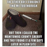 makingofamurderer seanavery: FIND MY TOOTHBRUSH  Dental Art & Humor  BUT THEN I CALLED THE  MANITOWOC COUNTY SHERIFF  AND THEY FOUND IT A FEW DAYS  LATER IN PLAIN SITE makingofamurderer seanavery