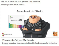 literally why do companies do weird promotional shit like this like dont do this: Find out more about Gru's genetics from 23andMe.  See Despicable Me on June 30.  Gru ordered his DNA kit.  GRU  Welcome to 23andMe  Discover Gru's 23andMe Results  Discover more about Gru and you with 23andMe. See Despicable Me 3 in theaters  ne 2n literally why do companies do weird promotional shit like this like dont do this