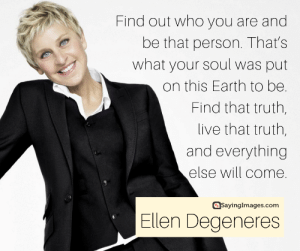 20 Inspiring Ellen DeGeneres Quotes On Embracing The Real You #sayingimages #ellendegeneresquotes #ellendegeneres: Find out who you are and  be that person. That's  what your soul was put  on this Earth to be.  Find that truth,  live that truth,  and everything  else will come.  asayinglmages.com  Ellen Degeneres 20 Inspiring Ellen DeGeneres Quotes On Embracing The Real You #sayingimages #ellendegeneresquotes #ellendegeneres