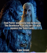 Time, Potter, and War: Find Potter and bring him to Narmia  The Deathstar is ready for our war  against the Time Lords.  l am Groot.