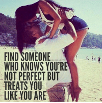 youre not perfect: FIND SOMEONE  LUXQUOTES  WHO KNOWS YOUR  NOT PERFECT BUT  TREATS YOU  LIKE YOU ARE  M