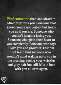 Love, Memes, and I Love You: Find someone that isn't afraid to  admit they miss you. Someone that  knows you're not perfect but treats  you as if you are. Someone who  couldn't imagine losing you.  Someone who gives their heart to  you completely. Someone who says  I love you and proves it. Last but  not least, find someone who  wouldn't mind waking up to you in  the morning, seeing your wrinkles  and grey hair but still falls in love  with you all over again.