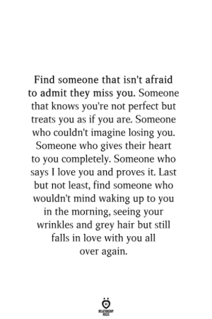Proves: Find someone that isn't afraid  to admit they miss you. Someone  that knows you're not perfect but  treats you as if you are. Someone  who couldn't imagine losing you.  Someone who gives their heart  to you completely. Someone who  says I love you and proves it. Last  but not least, find someone who  wouldn't mind waking up to you  in the morning, seeing your  wrinkles and grey hair but still  falls in love with you all  over again