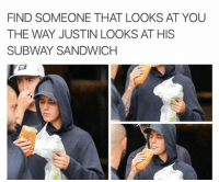 Kardashians, Memes, and Subway: FIND SOMEONE THAT LOOKS AT YOU  THE WAY JUSTIN LOOKS AT HIS  SUBWAY SANDWICH 😂😂😂😂lol - - - - - 420 memesdaily Relatable dank MarchMadness HoodJokes Hilarious Comedy HoodHumor ZeroChill Jokes Funny KanyeWest KimKardashian litasf KylieJenner JustinBieber Squad Crazy Omg Accurate Kardashians Epic bieber Weed TagSomeone hiphop trump rap drake