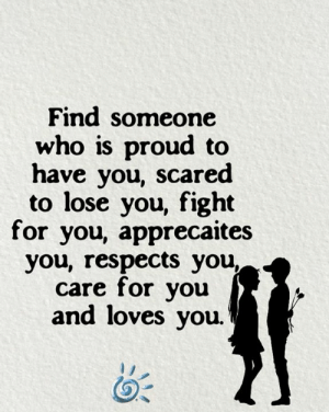 Memes, Proud, and Fight: Find someone  who is proud to  have you, scared  to lose you, fight  for you, apprecaites  you, respects you,  care for you  and loves you 💕❤️