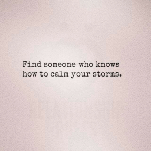 Storms: Find someone who knows  how to calm your storms.