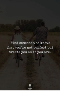 perfect: Find someone who knows  that you're not perfect but  treats you as if you are.  RELATIONGH