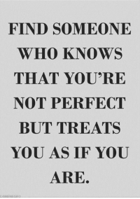 Cool, Quotes, and Who: FIND SOMEONE  WHO KNOWS  THAT YOU'RE  NOT PERFECT  BUT TREATS  YOU AS IF YOU  ARE. 10 Cool Quotes