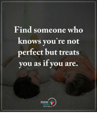 Find someone who knows you're not perfect but treats you as if you are. positiveenergyplus: Find someone who  knows you're not  perfect but treats  you as if you are  POSITIVE  ENERGY Find someone who knows you're not perfect but treats you as if you are. positiveenergyplus