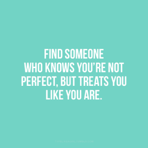 perfect: FIND SOMEONE  WHO KNOWS YOU'RE NOT  PERFECT, BUT TREATS YOU  LIKE YOU ARE