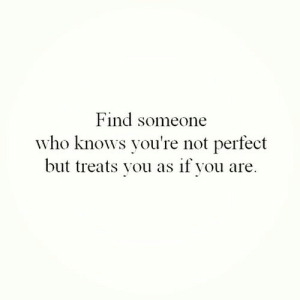 Not Perfect: Find someone  who knows you're not perfect  but treats you as if you are.