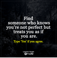 "<3 LoveAgain.com/fb: Find  someone who knows  you're not perfect but  treats you as if  you are.  Type ""Yes"" if you agree.  Lessons Taught  By LIFE <3 LoveAgain.com/fb"