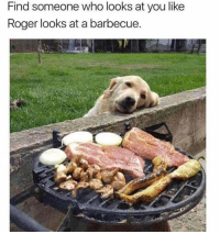 Roger, Who, and You: Find someone who looks at you like  Roger looks at a barbecue.