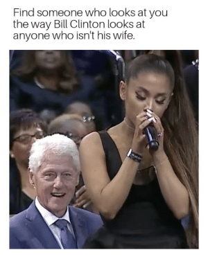 Bill Clinton, Love, and Memes: Find someone who looks at you  the way Bill Clinton looks at  anyone who isn't his wife. Is this love that Im feeling? via /r/memes https://ift.tt/2wN6yIX
