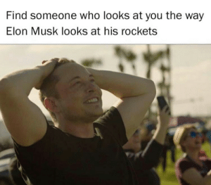 I look at my food like that.: Find someone who looks at you the way  Elon Musk looks at his rockets I look at my food like that.