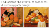 gigantic: Find someone who loves you as much as this  dude loves gigantic oranges  CLASSICAL ART MEMES  facebook.com/classicaliremes