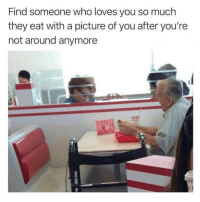 Funny, Memes, and A Picture: Find someone who loves you so much  they eat with a picture of you after you're  not around anymore SarcasmOnly