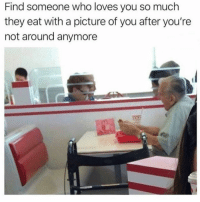 Okay, A Picture, and Who: Find someone who loves you so much  they eat with a picture of you after you're  not around anymore i'm okay. just sweating out of my eyes.
