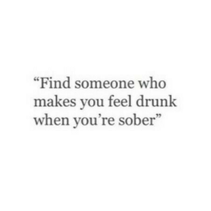 "Drunk, Sober, and Who: ""Find someone who  makes you feel drunk  when you're sober""  59"