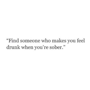 "https://iglovequotes.net/: ""Find someone who makes you feel  drunk when you're sober."" https://iglovequotes.net/"