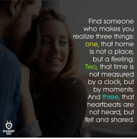 Clock, Home, and Time: Find someone  who makes you  realize three things:  one, that home  is not a place,  but a feeling  Two, that time is  not measured  by a clock, but  by moments.  And tnree, That  heartbeats are  not heard, but  felt and shared.  RELATIONSHIP  RULES