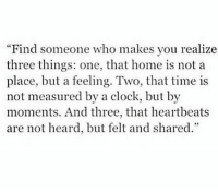 """Clock, Home, and Time: Find someone who makes you realize  three things: one, that home is not a  place, but a feeling. Two, that time is  not measured by a clock, but by  moments. And three, that heartbeats  are not heard, but felt and shared."""""""