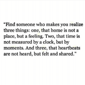 "https://t.co/XwNLyUi8tl: ""Find someone who makes you realize  three things: one, that home is not a  place, but a feeling. Two, that time is  not measured by a clock, but by  moments. And three, that heartbeats  are not heard, but felt and shared."" https://t.co/XwNLyUi8tl"