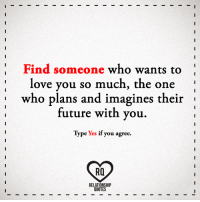 Future, Love, and Memes: Find someone who wants to  love you so much, the one  who plans and imagines their  future with you.  Type Yes if you agree.  Ra  RELATIONSHIP  QUOTES