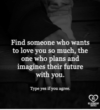 Future, Love, and Memes: Find someone who wants  to love you so much, the  one who plans and  imagines their future  with you.  Type yes if you agree.  RO  RELATIONSHIP  QUOTES