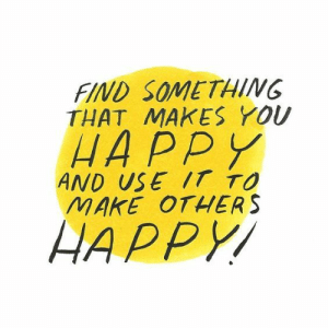 find-something: FIND SOMETHING  THAT MAKES YOU  HAPPY  AND USE IT TO  MAKE OTHERS  HAPPY