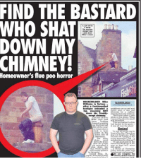 """Crime, Fire, and Lay's: FIND THE BASTARD  WHO SHAT  DOWN MY  CHIMNEY  A LOO WITH  A VIEW  The mystery  dumper lays  cable down  Mike's stack  Homeowner's flue poo horror  HOUSEHOLDERMike  Williams is furious  after a foul-bowelled  hooligan  By SIMON DEAN  unloaded  a  neighbour ran up and said  they'd seen a wee ned  down his freshly shatting down the chimney  swept chimney.He's even taken a wee  big, steaming SHIT (Seot tish for a uar  phone. When  Mike left) had Topened the doorthe smell  beenlookinSThe wee bastard's shite  Carpet fitter photo on his  was incredible  forward to making had landed in the grate  up the first  fire of the year  tem gerajuresBastard  took a turn  south in his frontth e There s no  home city of way itl brush out. What  he hell am I going to say  But those to the insurance? Och-a  ans went ned shatdoon the chimney?  own the drain  after the young  """"If I get my hands on  bastard I'll kick him in the  oik unleashed a arse so hard hell  le whic landed shit aeuirce at Grampian  ue, which landed  with a nasty splatter  A source at Grampian  Police said the crime was  in the grate  """"unpleasant and unusual  Unwed Mik 34,  raged:I was justgetting  o you recognise the  chimney shitter? Call our"""
