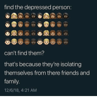 Family, Friends, and Funny: find the depressed person  O o  can't find them?  that's because they're isolating  themselves from there friends and  family  12/6/18, 4:21 AM Goodnight 😔